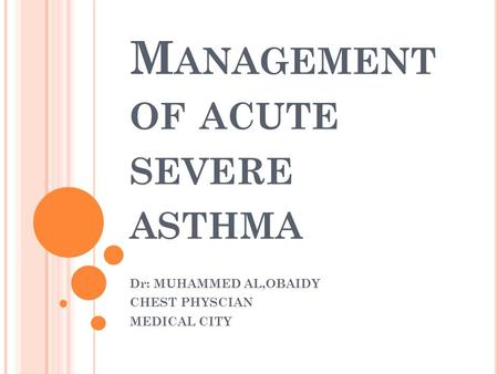M ANAGEMENT OF ACUTE SEVERE ASTHMA Dr: MUHAMMED AL,OBAIDY CHEST PHYSCIAN MEDICAL CITY.