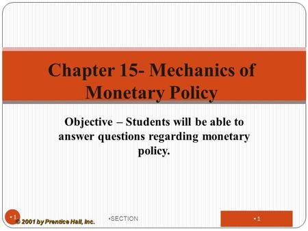 1 Objective – Students will be able to answer questions regarding monetary policy. SECTION 1 Chapter 15- Mechanics of Monetary Policy © 2001 by Prentice.
