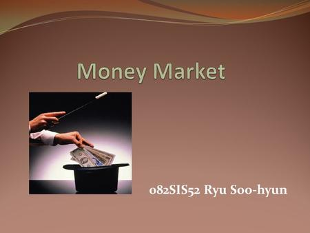 082SIS52 Ryu Soo-hyun. Money Market  Money Market - Subsection of fixed income market - financial market for short-term borrowing & lending - provides.