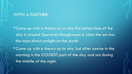 WITH A PARTNER Come up with a theory as to why the hottest time of the day is around 3pm even though noon is when the sun has the most direct sunlight.