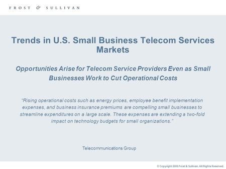 © Copyright 2005 Frost & Sullivan. All Rights Reserved. Trends in U.S. Small Business Telecom Services Markets Opportunities Arise for Telecom Service.