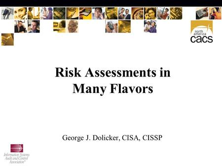 Risk Assessments in Many Flavors George J. Dolicker, CISA, CISSP.