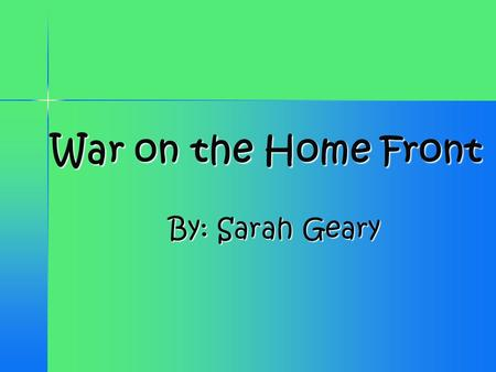 War on the Home Front By: Sarah Geary By: Sarah Geary.