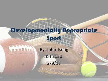 Developmentally Appropriate Sport By: John Tseng KH 2130 2/9/13.