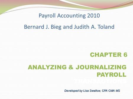 CHAPTER 6 ANALYZING & JOURNALIZING PAYROLL TRANSACTIONS PAYROLL TRANSACTIONS Payroll Accounting 2010 Bernard J. Bieg and Judith A. Toland Developed by.