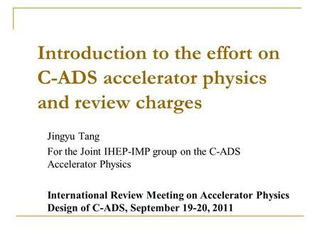 Introduction to the effort on C-ADS accelerator physics and review charges Jingyu Tang For the Joint IHEP-IMP group on the C-ADS Accelerator Physics International.