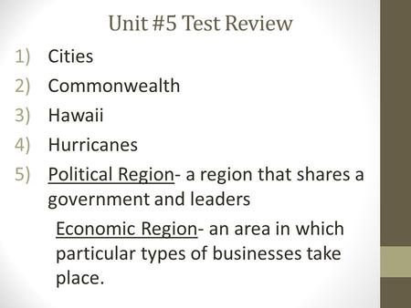 Unit #5 Test Review 1)Cities 2)Commonwealth 3)Hawaii 4)Hurricanes 5)Political Region- a region that shares a government and leaders Economic Region- an.
