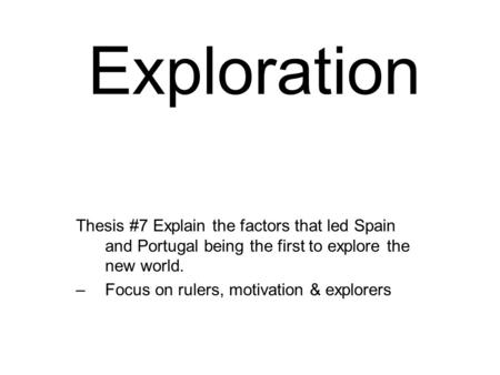 Exploration Thesis #7 Explain the factors that led Spain and Portugal being the first to explore the new world. –Focus on rulers, motivation & explorers.