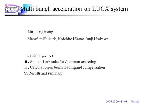 2006.10.29 –11.03 Hawaii Multi bunch acceleration on LUCX system Ⅰ. LUCX project Ⅱ. Simulation results for Compton scattering Ⅲ. Calculation on beam loading.
