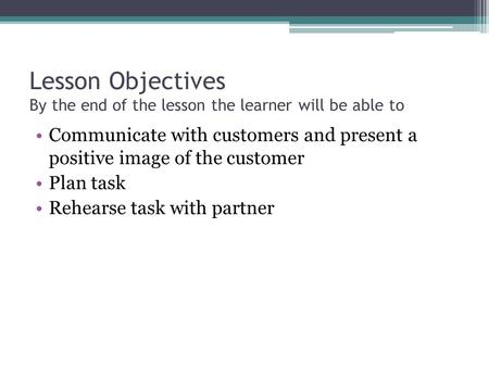 Lesson Objectives By the end of the lesson the learner will be able to Communicate with customers and present a positive image of the customer Plan task.