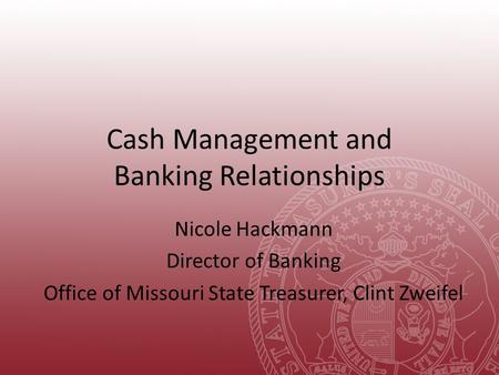Cash Management and Banking Relationships Nicole Hackmann Director of Banking Office of Missouri State Treasurer, Clint Zweifel.