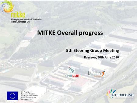 Co-Financed by European Regional Development Fund and made possible by the INTERREG IVC MITKE Overall progress 5th Steering Group Meeting Rzeszów, 30th.