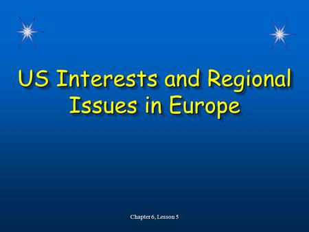US Interests and Regional Issues in Europe Chapter 6, Lesson 5.