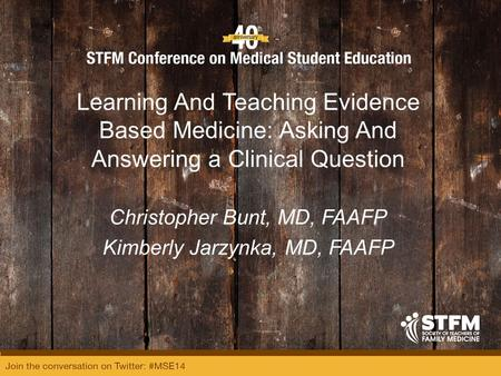 Learning And Teaching Evidence Based Medicine: Asking And Answering a Clinical Question Christopher Bunt, MD, FAAFP Kimberly Jarzynka, MD, FAAFP.