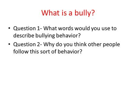 What is a bully? Question 1- What words would you use to describe bullying behavior? Question 2- Why do you think other people follow this sort of behavior?