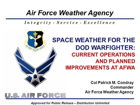 Air Force Weather Agency I n t e g r i t y - S e r v i c e - E x c e l l e n c e SPACE WEATHER FOR THE DOD WARFIGHTER: CURRENT OPERATIONS AND PLANNED IMPROVEMENTS.