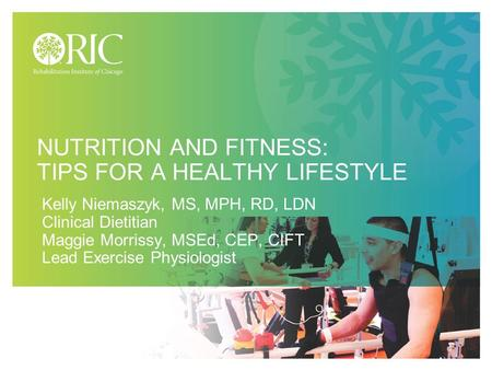 NUTRITION AND FITNESS: TIPS FOR A HEALTHY LIFESTYLE Kelly Niemaszyk, MS, MPH, RD, LDN Clinical Dietitian Maggie Morrissy, MSEd, CEP, CIFT Lead Exercise.