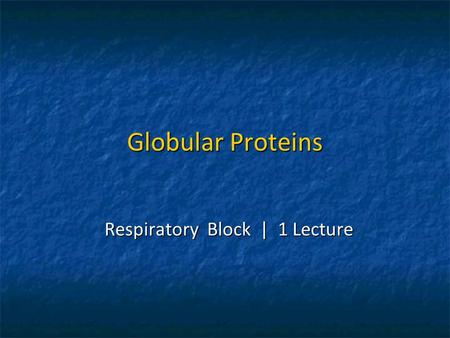 Globular Proteins Respiratory Block | 1 Lecture. Objectives To describe the globular proteins using common examples like hemoglobin and myoglobin. To.
