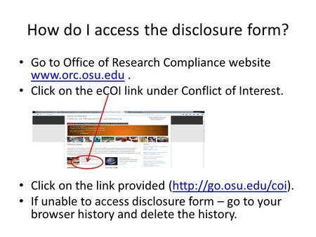 How do I access the disclosure form? Go to Office of Research Compliance website www.orc.osu.edu. www.orc.osu.edu Click on the eCOI link under Conflict.