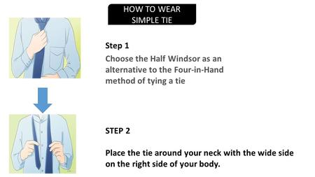 HOW TO WEAR SIMPLE TIE Choose the Half Windsor as an alternative to the Four-in-Hand method of tying a tie STEP 2 Place the tie around your neck with the.