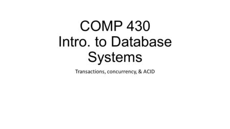 COMP 430 Intro. to Database Systems Transactions, concurrency, & ACID.