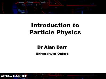 APPEAL, 2 July 2011 Introduction to Particle Physics Dr Alan Barr University of Oxford.