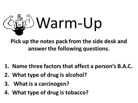 Warm-Up Pick up the notes pack from the side desk and answer the following questions. 1.Name three factors that affect a person's B.A.C. 2.What type of.