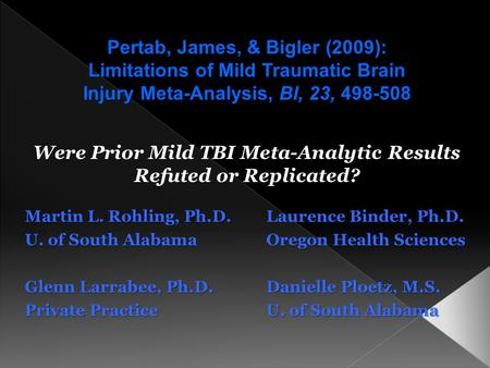 Were Prior Mild TBI Meta-Analytic Results Refuted or Replicated? Martin L. Rohling, Ph.D.Laurence Binder, Ph.D. U. of South AlabamaOregon Health Sciences.