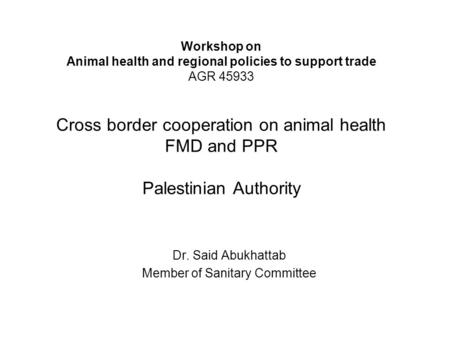 Workshop on Animal health and regional policies to support trade AGR 45933 Cross border cooperation on animal health FMD and PPR Palestinian Authority.