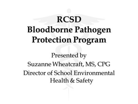 RCSD Bloodborne Pathogen Protection Program Presented by Suzanne Wheatcraft, MS, CPG Director of School Environmental Health & Safety.