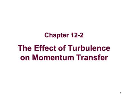 1 Chapter 12-2 The Effect of Turbulence on Momentum Transfer.
