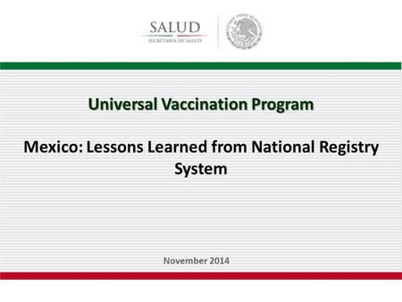 Universal Vaccination Program Mexico: Lessons Learned from National Registry System November 2014.