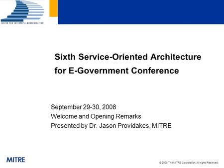 © 2008 The MITRE Corporation. All rights Reserved. September 29-30, 2008 Welcome and Opening Remarks Presented by Dr. Jason Providakes, MITRE Sixth Service-Oriented.