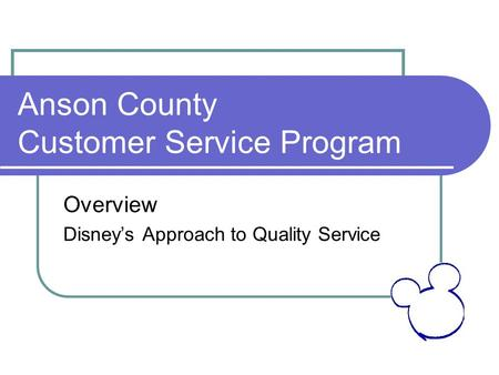 Anson County Customer Service Program Overview Disney's Approach to Quality Service.