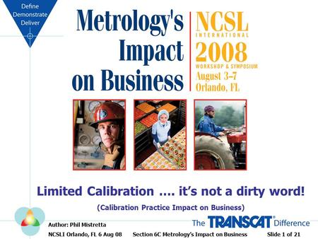 Limited Calibration …. it's not a dirty word! (Calibration Practice Impact on Business) Author: Phil Mistretta NCSLI Orlando, FL 6 Aug 08 Section 6C Metrology's.