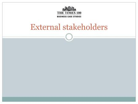 External stakeholders. Stakeholders Stakeholders are groups or individuals with an interest in a business. Stakeholders may affect or be affected by the.