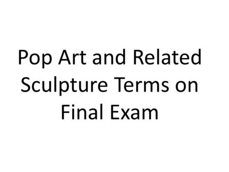 Pop Art and Related Sculpture Terms on Final Exam.