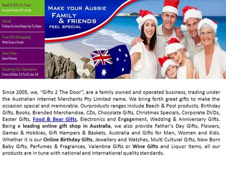 "Since 2005, we, ""Gifts 2 The Door"", are a family owned and operated business, trading under the Australian Internet Merchants Pty Limited name. We bring."
