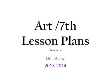 Art /7th Lesson Plans Teachers: DeLaCruz 2013-2014.