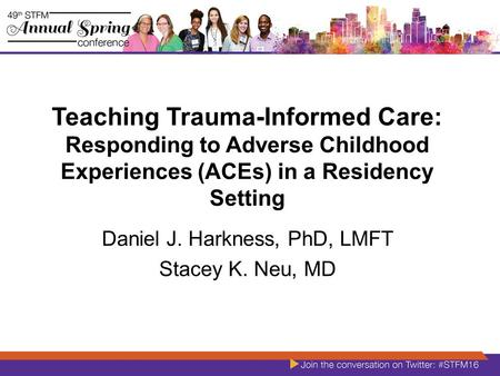Teaching Trauma-Informed Care: Responding to Adverse Childhood Experiences (ACEs) in a Residency Setting Daniel J. Harkness, PhD, LMFT Stacey K. Neu, MD.