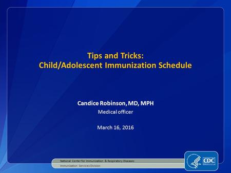 Tips and Tricks: Child/Adolescent Immunization Schedule Candice Robinson, MD, MPH Medical officer March 16, 2016 National Center for Immunization & Respiratory.