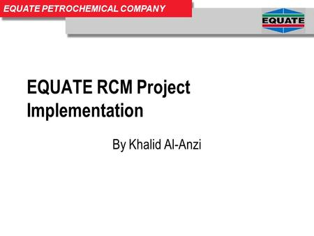 EQUATE PETROCHEMICAL COMPANY EQUATE RCM Project Implementation By Khalid Al-Anzi.