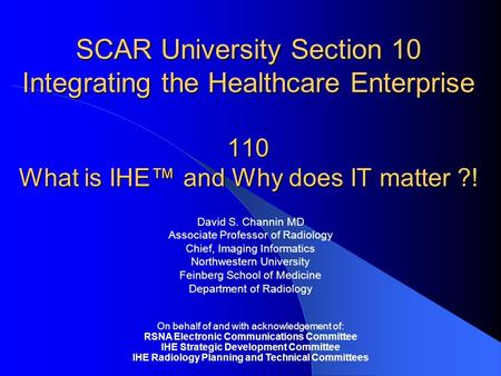 SCAR University Section 10 Integrating the Healthcare Enterprise 110 What is IHE™ and Why does IT matter ?! David S. Channin MD Associate Professor of.