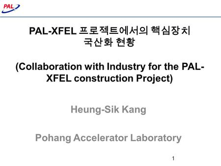 PAL-XFEL 프로젝트에서의 핵심장치 국산화 현황 (Collaboration with Industry for the PAL- XFEL construction Project) Heung-Sik Kang Pohang Accelerator Laboratory 1.