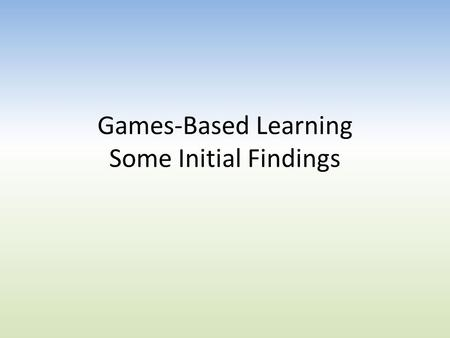 Games-Based Learning Some Initial Findings. Blood, Guts and Violence. Negative publicity about Games hides many potential benefits IT Admins established.