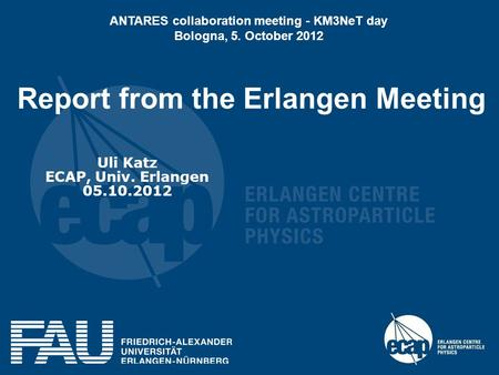 Report from the Erlangen Meeting Uli Katz ECAP, Univ. Erlangen 05.10.2012 ANTARES collaboration meeting - KM3NeT day Bologna, 5. October 2012.