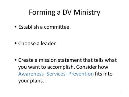 Forming a DV Ministry  Establish a committee.  Choose a leader.  Create a mission statement that tells what you want to accomplish. Consider how Awareness–Services–Prevention.