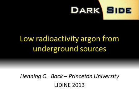 Low radioactivity argon from underground sources Henning O. Back – Princeton University LIDINE 2013.
