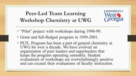 "Peer-Led Team Learning Workshop Chemistry at UWG ""Pilot"" project with workshops during 1998-99. Grant and full-fledged program in 1999-2001. PLTL Program."