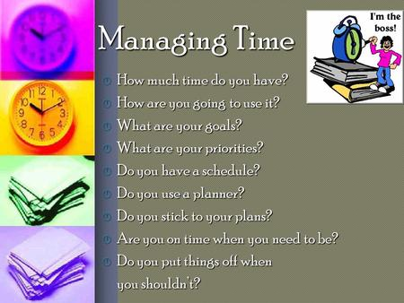 Managing Time  How much time do you have?  How are you going to use it?  What are your goals?  What are your priorities?  Do you have a schedule?